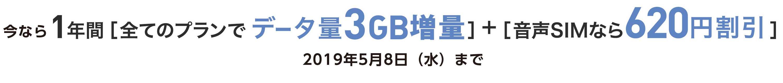 1年間[全てのプランでデータ量3GB増量]+[音声SIMなら620円割引]