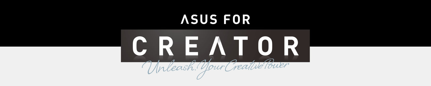 ASUS FOR CREATOR - Unleash, Your Creative Power.
