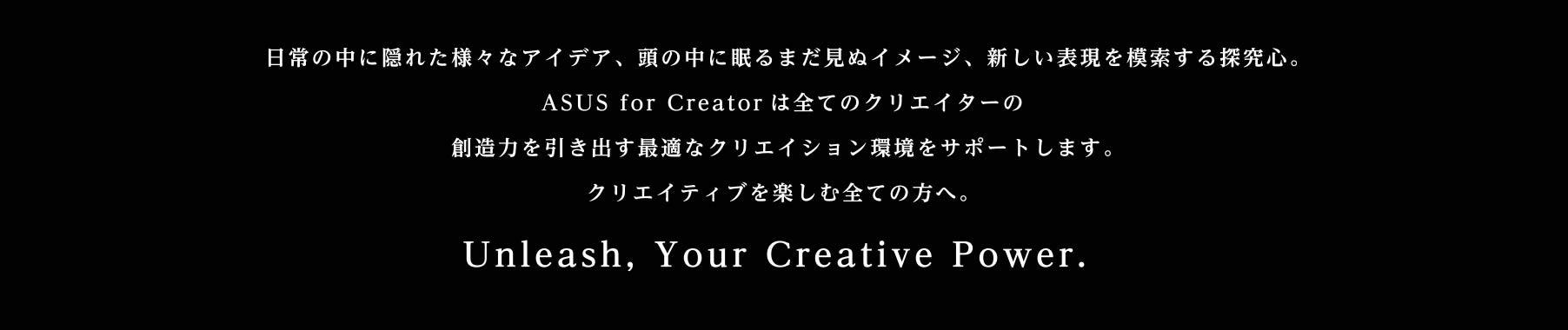 日常の中に隠れた様々なアイデア、頭の中に眠るまだ見ぬイメージ、新しい表現を模索する探究心。ASUS for Creator は全てのクリエイターの創造力を引き出す最適なクリエイション環境をサポートします。クリエイティブを楽しむ全ての方へ。Unleash, Your Creative Power.